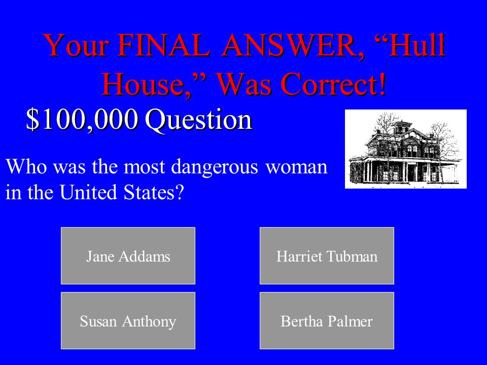 Your FINAL ANSWER, Harriet Tubman, Was Correct.$50,000 Question Jane Addams started _____.