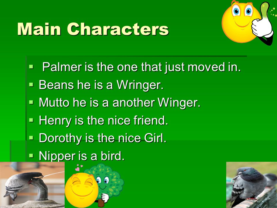 Main Characters  Palmer is the one that just moved in.  Beans he is a Wringer.  Mutto he is a another Winger.  Henry is the nice friend.  Dorothy