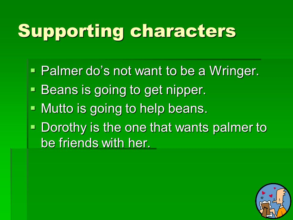 Supporting characters  Palmer do's not want to be a Wringer.  Beans is going to get nipper.  Mutto is going to help beans.  Dorothy is the one tha