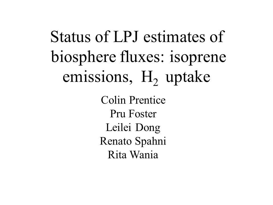 Status of LPJ estimates of biosphere fluxes: isoprene emissions, H 2 uptake Colin Prentice Pru Foster Leilei Dong Renato Spahni Rita Wania