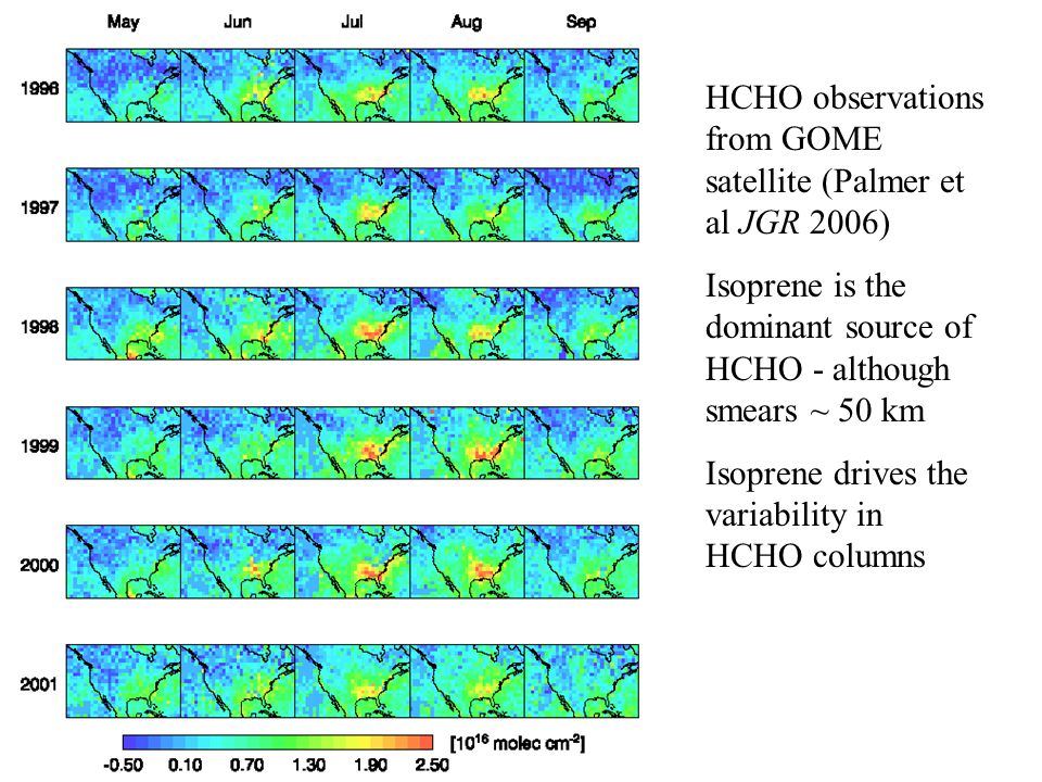 Palmer US GOME HCHO HCHO observations from GOME satellite (Palmer et al JGR 2006) Isoprene is the dominant source of HCHO - although smears ~ 50 km Isoprene drives the variability in HCHO columns