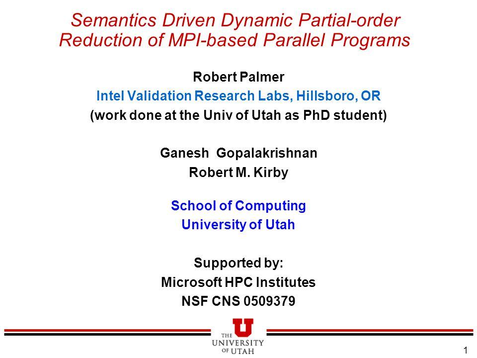 1 Semantics Driven Dynamic Partial-order Reduction of MPI-based Parallel Programs Robert Palmer Intel Validation Research Labs, Hillsboro, OR (work done at the Univ of Utah as PhD student) Ganesh Gopalakrishnan Robert M.