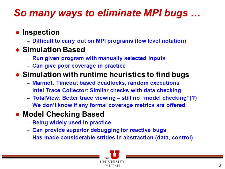 3 So many ways to eliminate MPI bugs … l Inspection – Difficult to carry out on MPI programs (low level notation) l Simulation Based – Run given program with manually selected inputs – Can give poor coverage in practice l Simulation with runtime heuristics to find bugs – Marmot: Timeout based deadlocks, random executions – Intel Trace Collector: Similar checks with data checking – TotalView: Better trace viewing – still no model checking (?) – We don't know if any formal coverage metrics are offered l Model Checking Based – Being widely used in practice – Can provide superior debugging for reactive bugs – Has made considerable strides in abstraction (data, control)