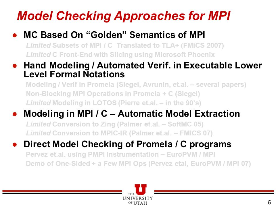 5 Model Checking Approaches for MPI l MC Based On Golden Semantics of MPI Limited Subsets of MPI / C Translated to TLA+ (FMICS 2007) Limited C Front-End with Slicing using Microsoft Phoenix l Hand Modeling / Automated Verif.