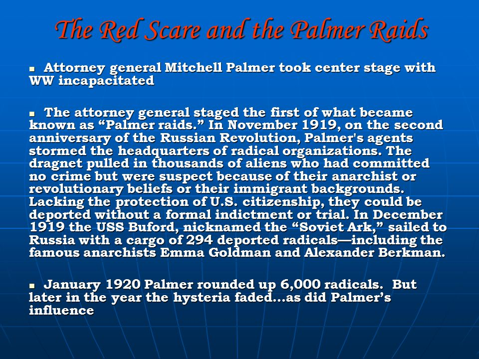 The Red Scare and the Palmer Raids Attorney general Mitchell Palmer took center stage with WW incapacitated Attorney general Mitchell Palmer took center stage with WW incapacitated The attorney general staged the first of what became known as Palmer raids. In November 1919, on the second anniversary of the Russian Revolution, Palmer s agents stormed the headquarters of radical organizations.