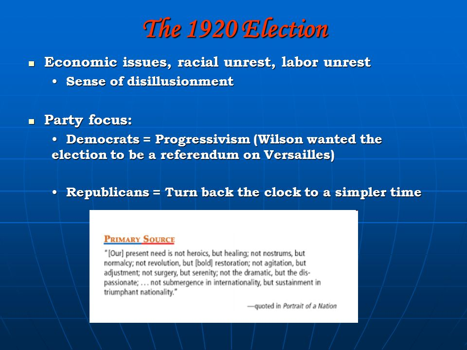 The 1920 Election Economic issues, racial unrest, labor unrest Economic issues, racial unrest, labor unrest Sense of disillusionment Sense of disillusionment Party focus: Party focus: Democrats = Progressivism (Wilson wanted the election to be a referendum on Versailles) Democrats = Progressivism (Wilson wanted the election to be a referendum on Versailles) Republicans = Turn back the clock to a simpler time Republicans = Turn back the clock to a simpler time