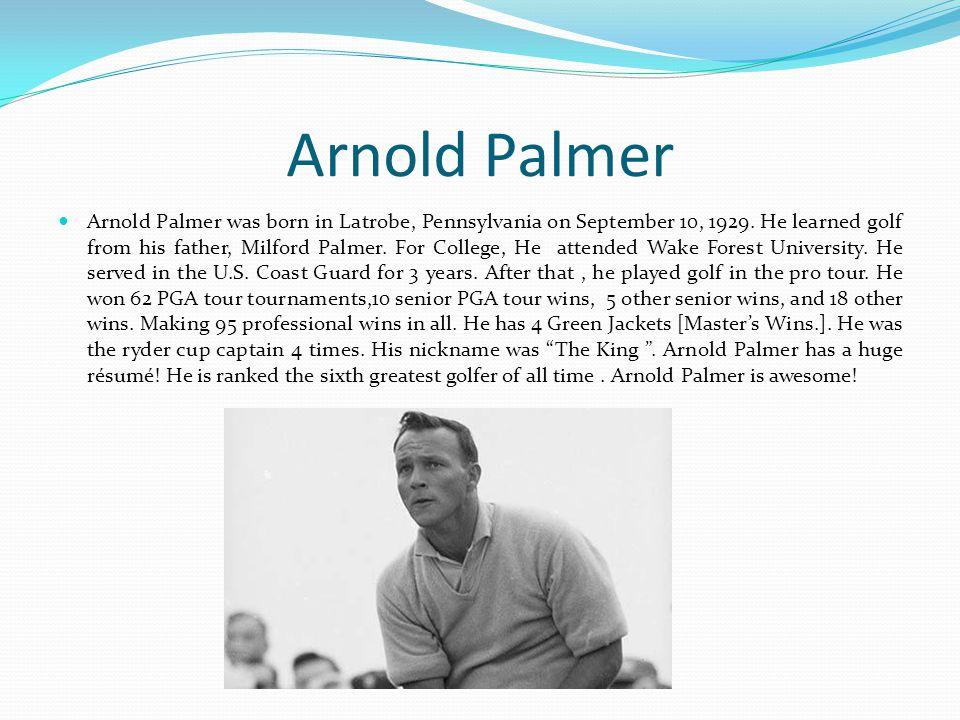 Arnold Palmer Arnold Palmer was born in Latrobe, Pennsylvania on September 10, 1929.