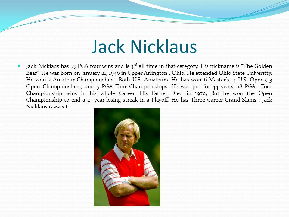 Jack Nicklaus Jack Nicklaus has 73 PGA tour wins and is 3 rd all time in that category.