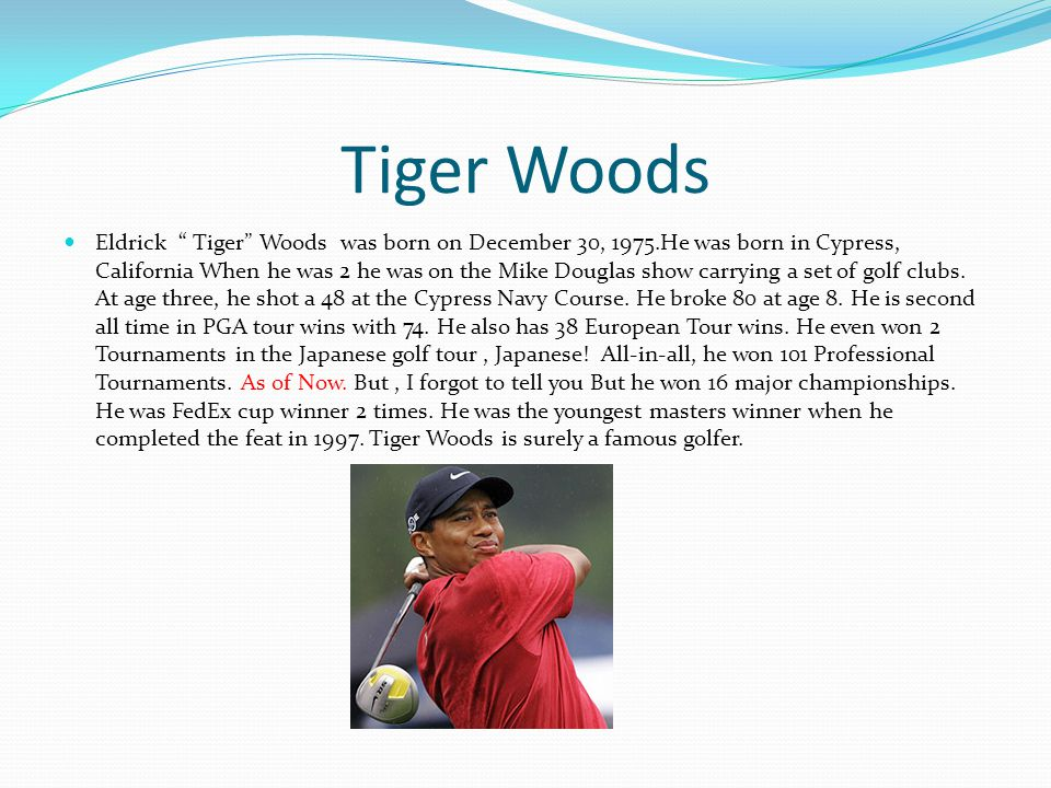 Tiger Woods Eldrick Tiger Woods was born on December 30, 1975.He was born in Cypress, California When he was 2 he was on the Mike Douglas show carrying a set of golf clubs.