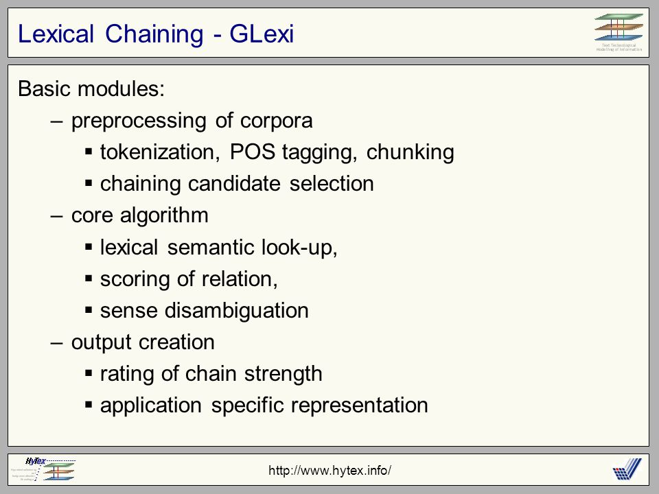 http://www.hytex.info/ Lexical Chaining - GLexi Basic modules: –preprocessing of corpora  tokenization, POS tagging, chunking  chaining candidate selection –core algorithm  lexical semantic look-up,  scoring of relation,  sense disambiguation –output creation  rating of chain strength  application specific representation