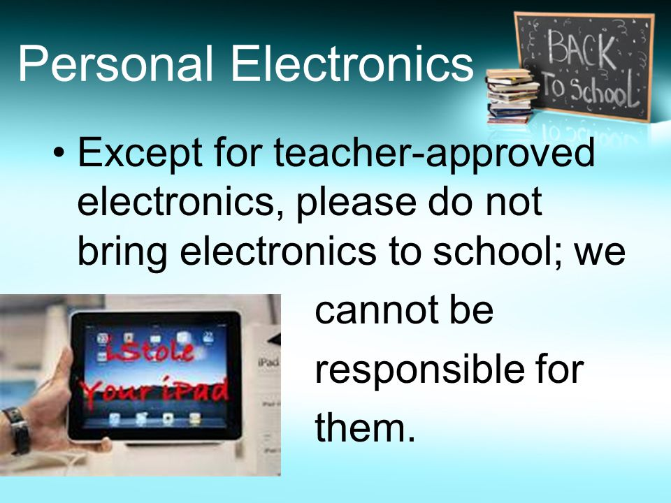 Personal Electronics Except for teacher-approved electronics, please do not bring electronics to school; we cannot be responsible for them.