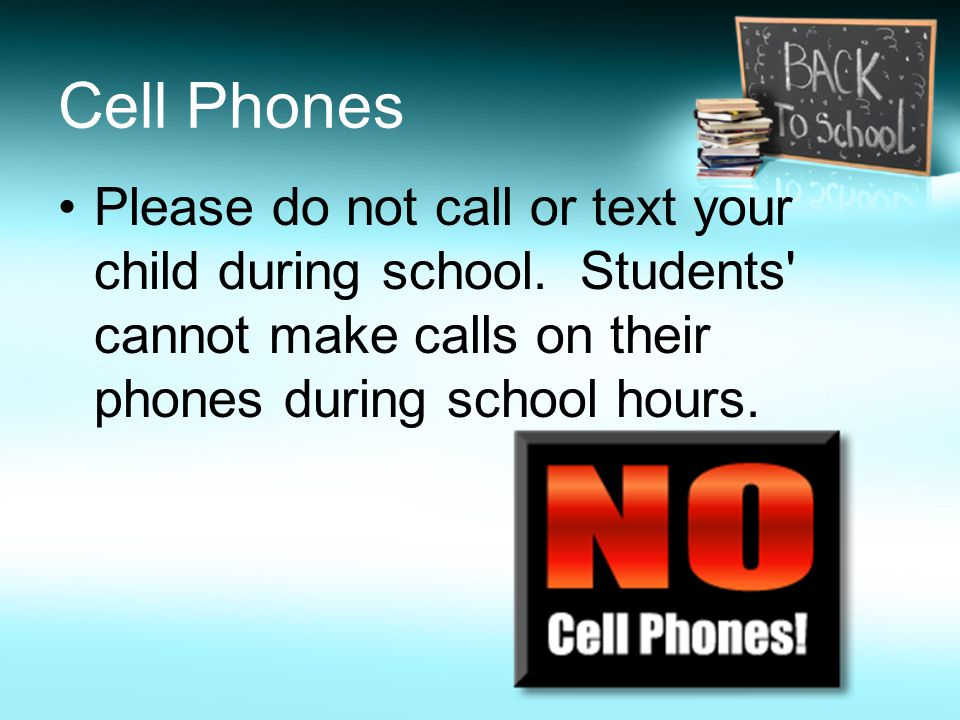 Cell Phones Please do not call or text your child during school. Students' cannot make calls on their phones during school hours.