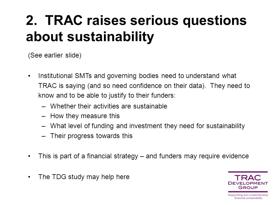 2. TRAC raises serious questions about sustainability (See earlier slide) Institutional SMTs and governing bodies need to understand what TRAC is sayi