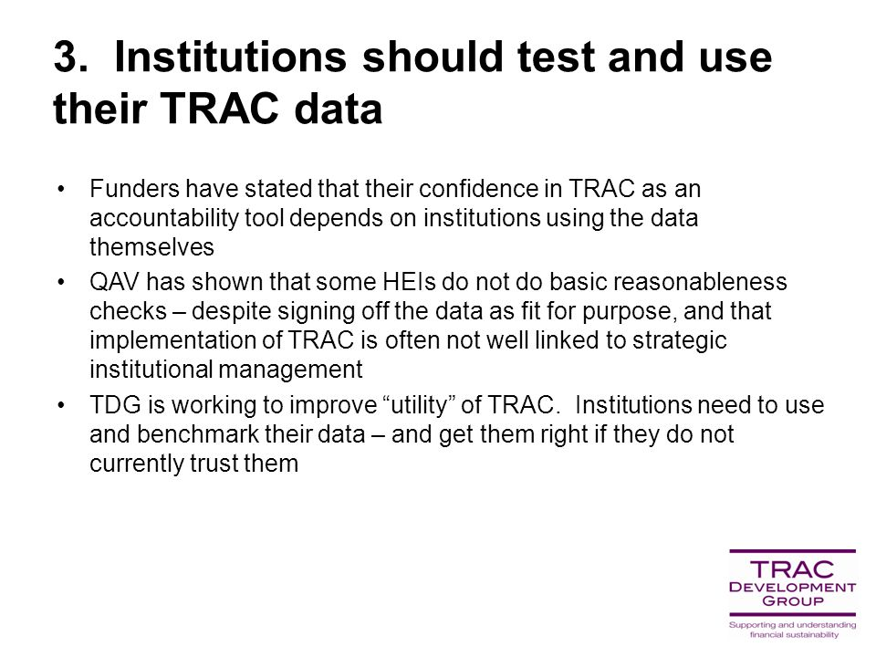 3. Institutions should test and use their TRAC data Funders have stated that their confidence in TRAC as an accountability tool depends on institution