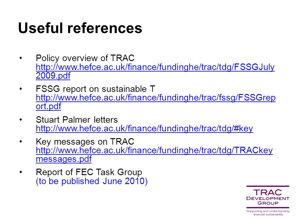 Useful references Policy overview of TRAC http://www.hefce.ac.uk/finance/fundinghe/trac/tdg/FSSGJuly 2009.pdf http://www.hefce.ac.uk/finance/fundinghe/trac/tdg/FSSGJuly 2009.pdf FSSG report on sustainable T http://www.hefce.ac.uk/finance/fundinghe/trac/fssg/FSSGrep ort.pdf http://www.hefce.ac.uk/finance/fundinghe/trac/fssg/FSSGrep ort.pdf Stuart Palmer letters http://www.hefce.ac.uk/finance/fundinghe/trac/tdg/#key http://www.hefce.ac.uk/finance/fundinghe/trac/tdg/#key Key messages on TRAC http://www.hefce.ac.uk/finance/fundinghe/trac/tdg/TRACkey messages.pdf http://www.hefce.ac.uk/finance/fundinghe/trac/tdg/TRACkey messages.pdf Report of FEC Task Group (to be published June 2010)