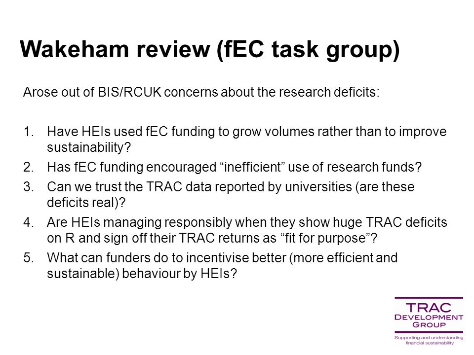Wakeham review (fEC task group) Arose out of BIS/RCUK concerns about the research deficits: 1.Have HEIs used fEC funding to grow volumes rather than to improve sustainability.