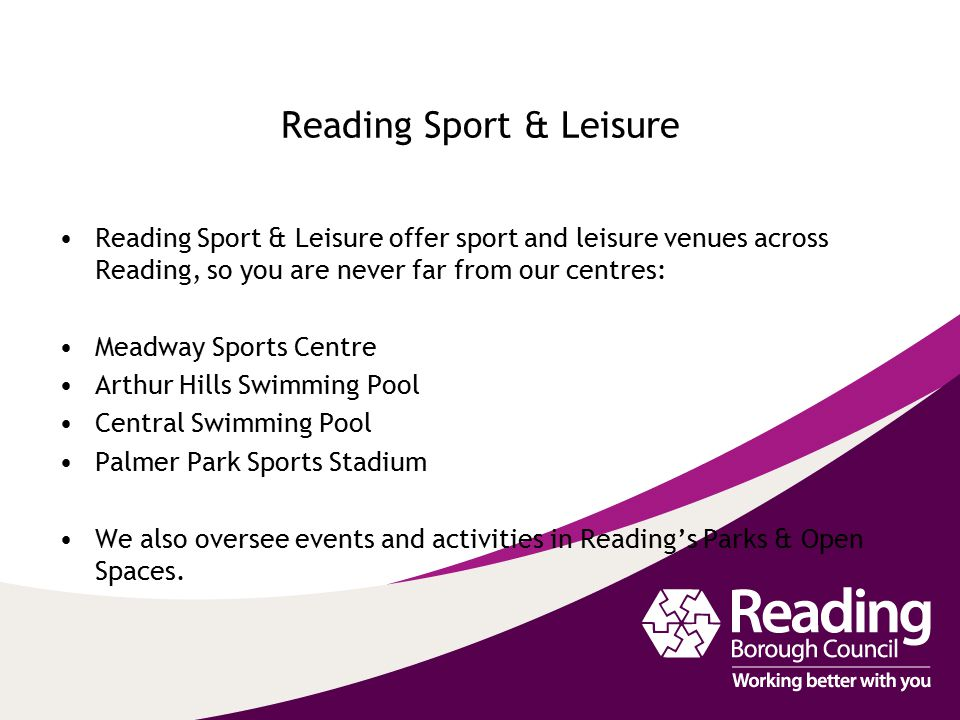 Reading Sport & Leisure Reading Sport & Leisure offer sport and leisure venues across Reading, so you are never far from our centres: Meadway Sports Centre Arthur Hills Swimming Pool Central Swimming Pool Palmer Park Sports Stadium We also oversee events and activities in Reading's Parks & Open Spaces.