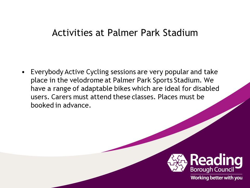 Activities at Palmer Park Stadium Everybody Active Cycling sessions are very popular and take place in the velodrome at Palmer Park Sports Stadium. We