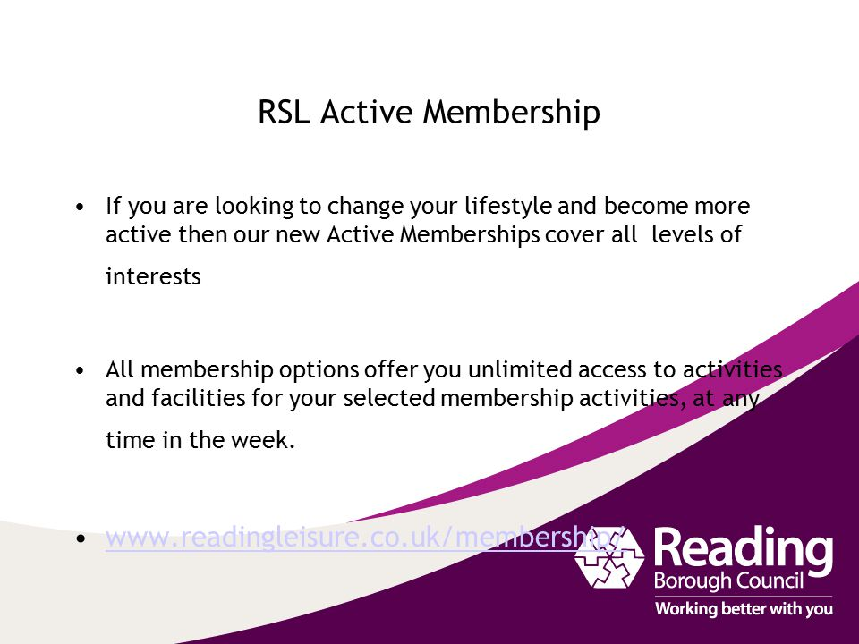 RSL Active Membership If you are looking to change your lifestyle and become more active then our new Active Memberships cover all levels of interests
