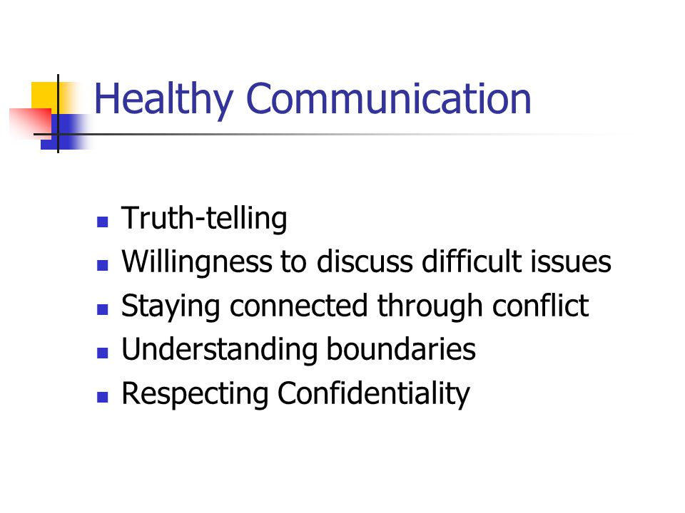 Healthy Communication Truth-telling Willingness to discuss difficult issues Staying connected through conflict Understanding boundaries Respecting Confidentiality
