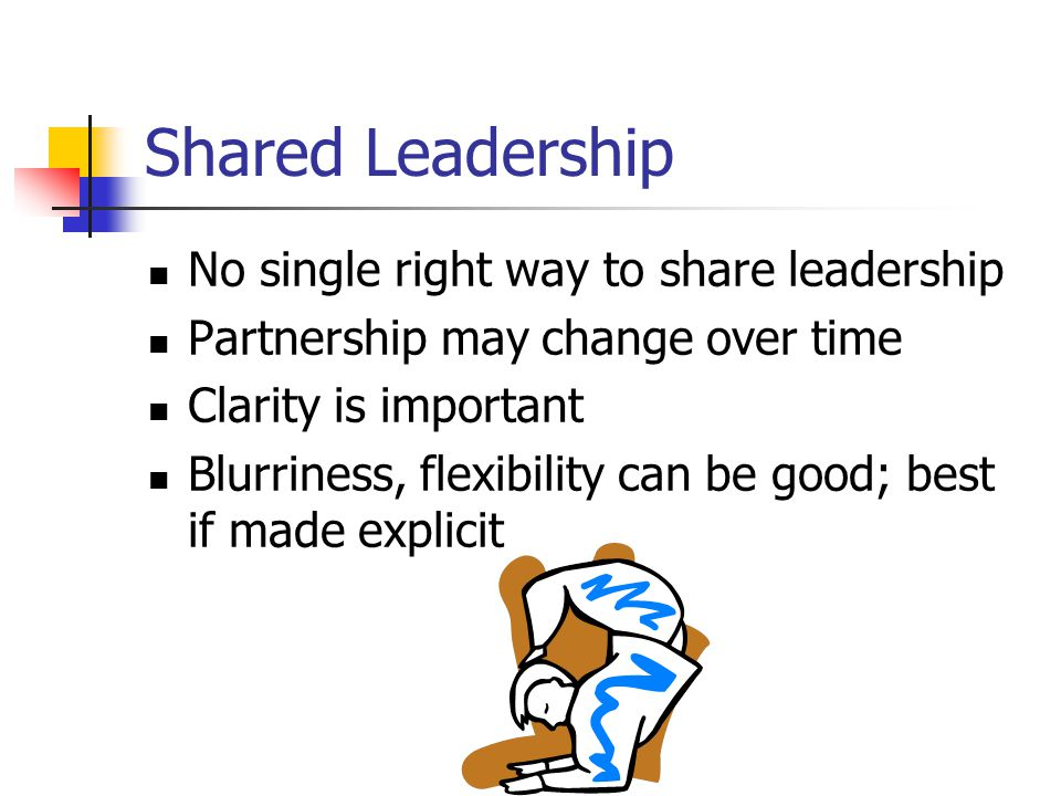 Shared Leadership No single right way to share leadership Partnership may change over time Clarity is important Blurriness, flexibility can be good; best if made explicit