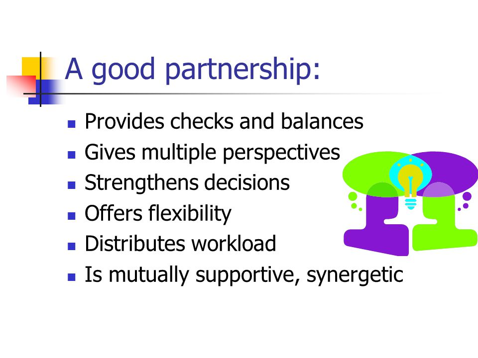 A good partnership: Provides checks and balances Gives multiple perspectives Strengthens decisions Offers flexibility Distributes workload Is mutually supportive, synergetic