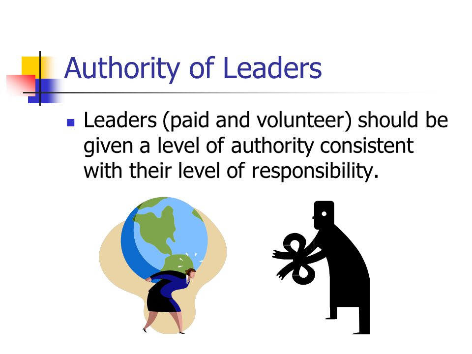 Authority of Leaders Leaders (paid and volunteer) should be given a level of authority consistent with their level of responsibility.