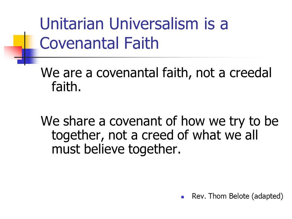 Unitarian Universalism is a Covenantal Faith We are a covenantal faith, not a creedal faith.