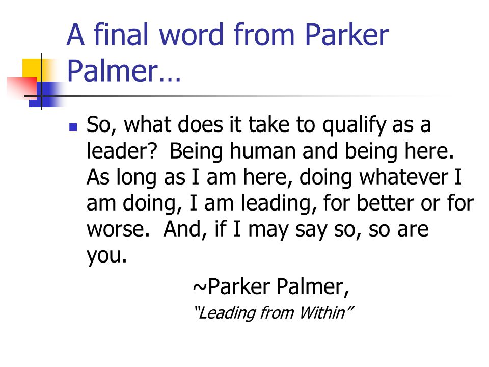 A final word from Parker Palmer… So, what does it take to qualify as a leader.