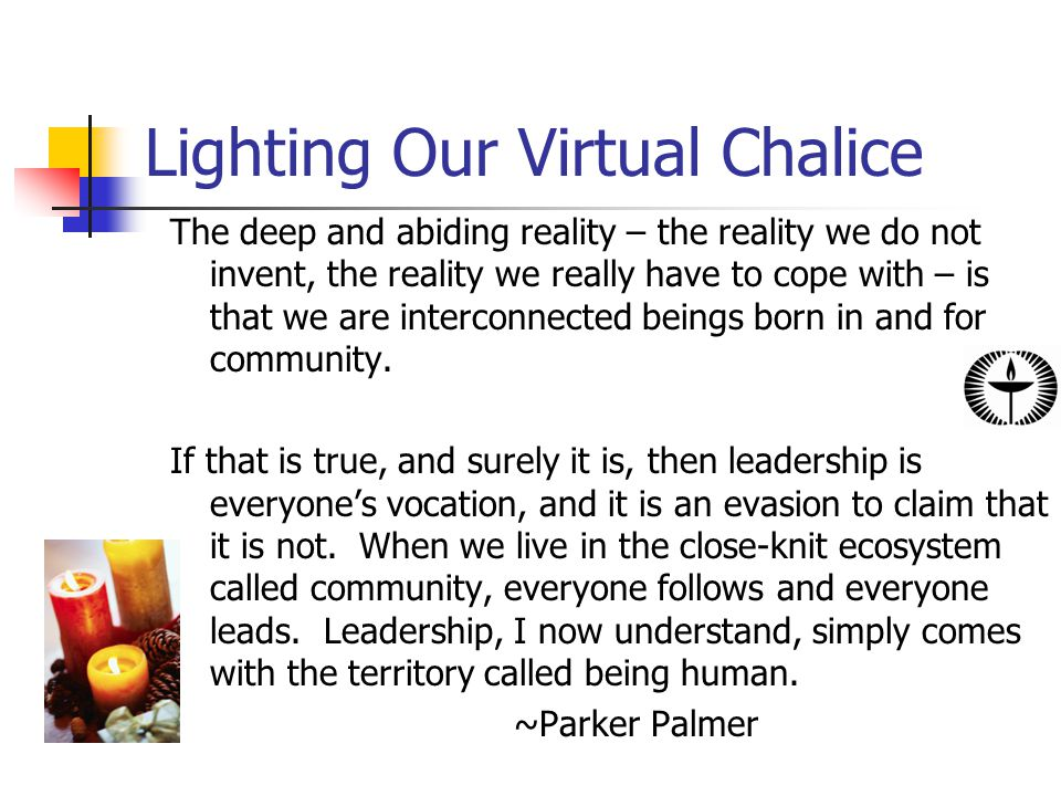 Lighting Our Virtual Chalice The deep and abiding reality – the reality we do not invent, the reality we really have to cope with – is that we are interconnected beings born in and for community.