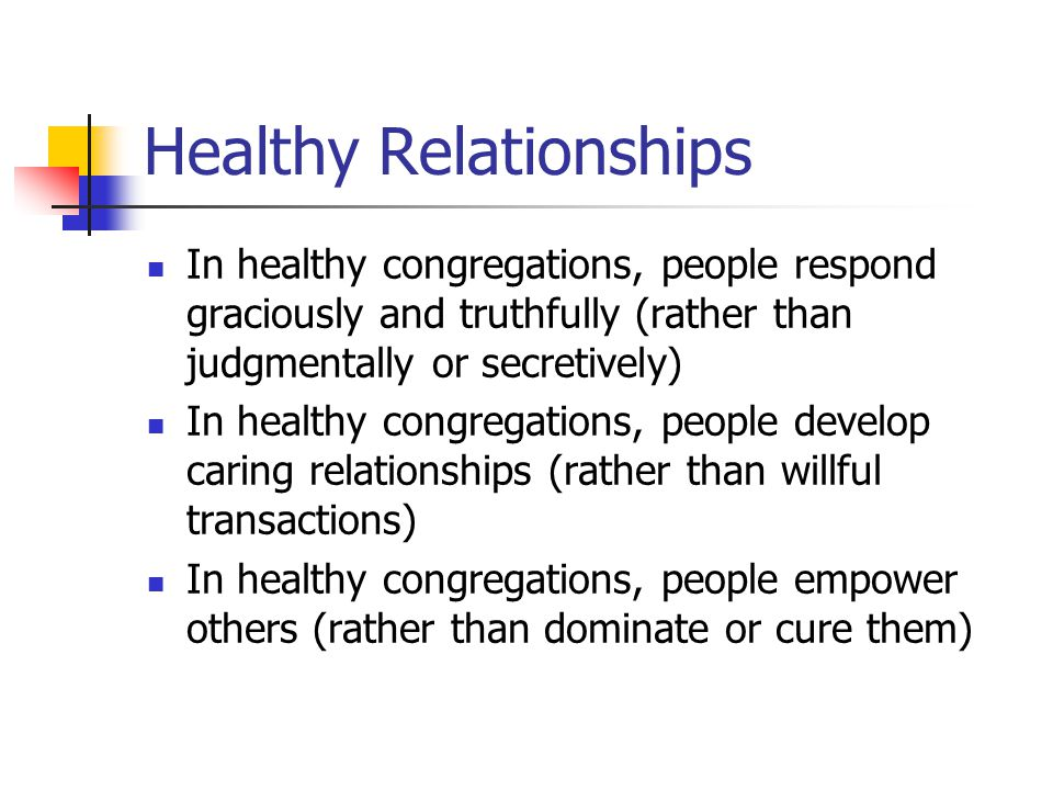 Healthy Relationships In healthy congregations, people respond graciously and truthfully (rather than judgmentally or secretively) In healthy congregations, people develop caring relationships (rather than willful transactions) In healthy congregations, people empower others (rather than dominate or cure them)