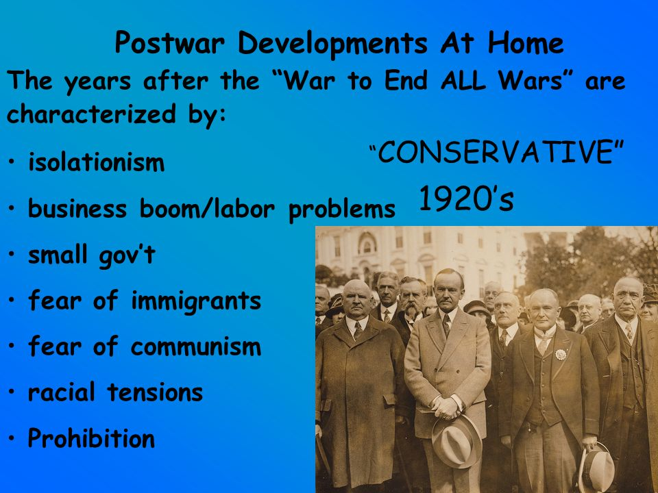 Postwar Developments At Home The years after the War to End ALL Wars are characterized by: isolationism business boom/labor problems small gov't fear of immigrants fear of communism racial tensions Prohibition CONSERVATIVE 1920's