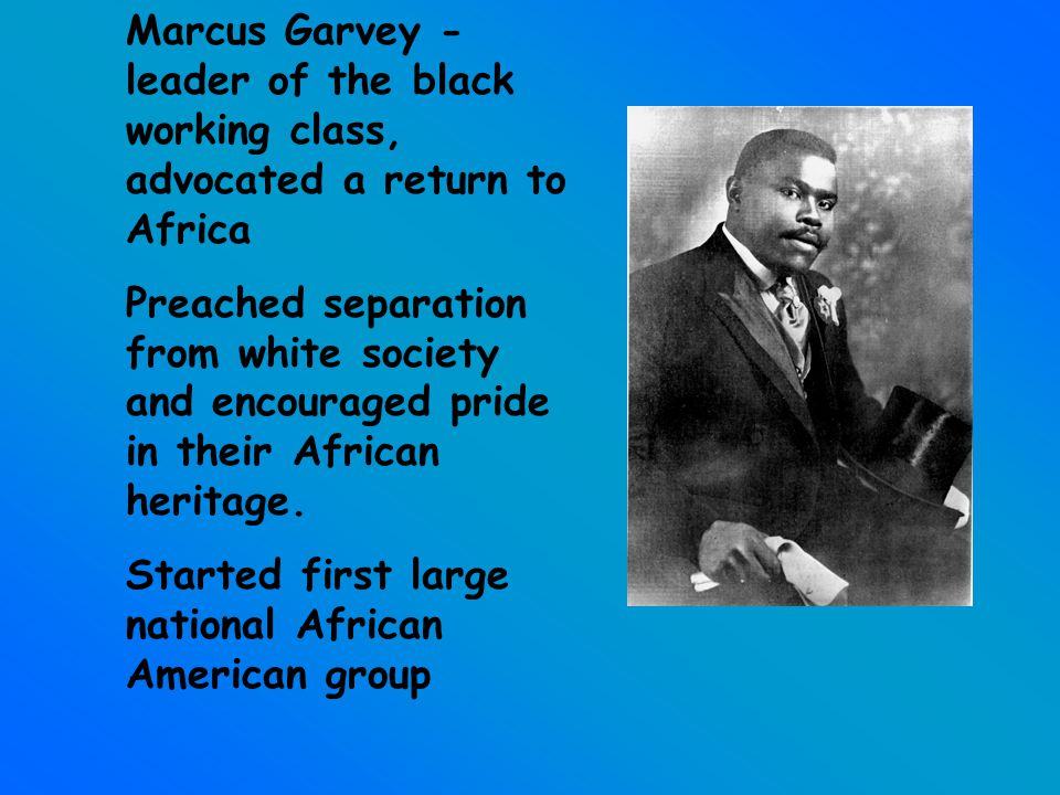 Marcus Garvey - leader of the black working class, advocated a return to Africa Preached separation from white society and encouraged pride in their African heritage.