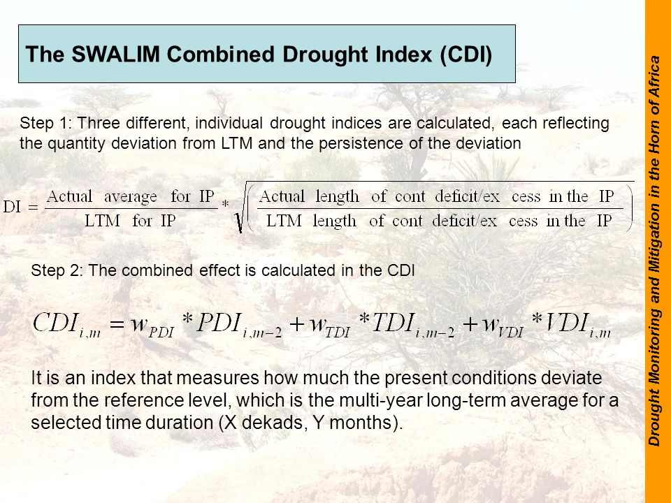 Drought Monitoring and Mitigation in the Horn of Africa The SWALIM Combined Drought Index (CDI) It is an index that measures how much the present conditions deviate from the reference level, which is the multi-year long-term average for a selected time duration (X dekads, Y months).