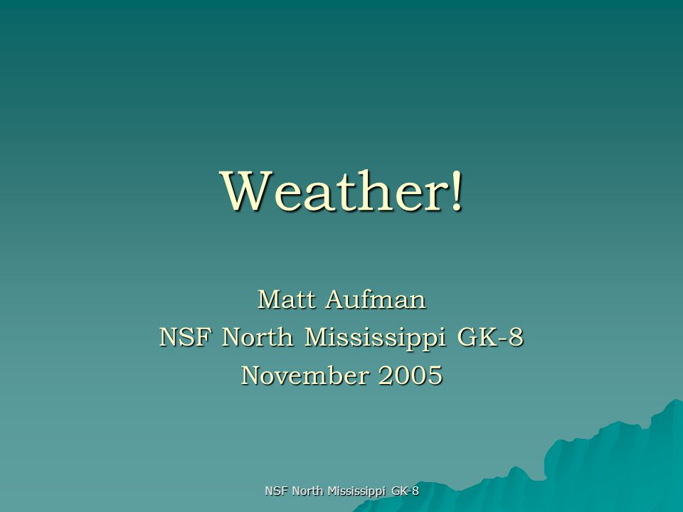 NSF North Mississippi GK-8 Weather! Matt Aufman NSF North Mississippi GK-8 November 2005
