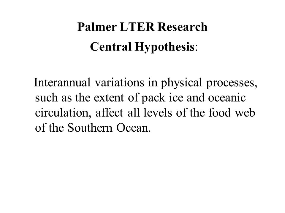 Palmer LTER Research Central Hypothesis: Interannual variations in physical processes, such as the extent of pack ice and oceanic circulation, affect all levels of the food web of the Southern Ocean.
