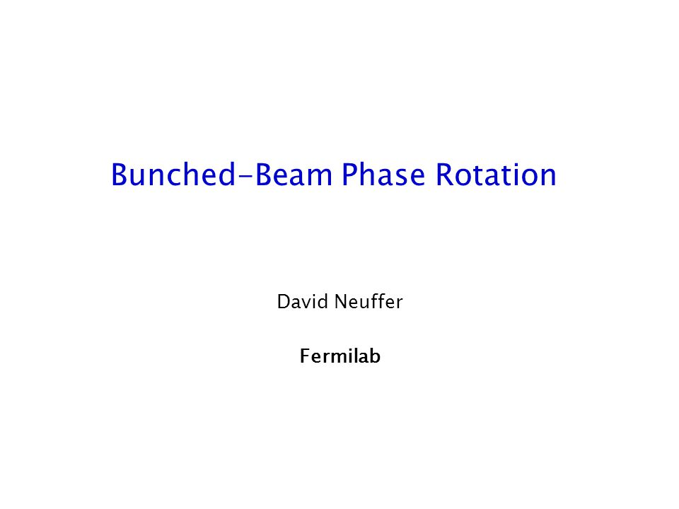 Bunched-Beam Phase Rotation David Neuffer Fermilab