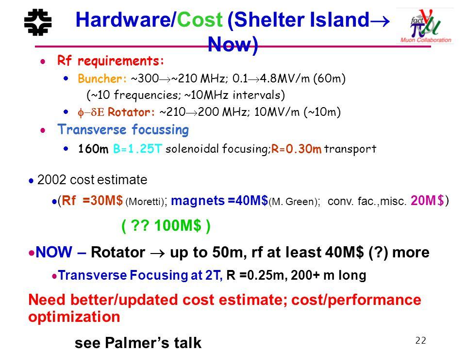 22 Hardware/Cost (Shelter Island  Now)  Rf requirements:  Buncher: ~300  ~210 MHz; 0.1  4.8MV/m (60m) (~10 frequencies; ~10MHz intervals)  Rotator: ~210  200 MHz; 10MV/m (~10m)  Transverse focussing  160m B=1.25T solenoidal focusing;R=0.30m transport  2002 cost estimate  (Rf =30M$ (Moretti) ; magnets =40M$ (M.