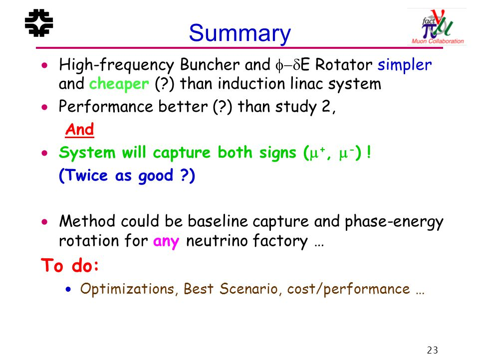 23 Summary  High-frequency Buncher and  E Rotator simpler and cheaper ( ) than induction linac system  Performance better ( ) than study 2, And  System will capture both signs (  +,  - ) .