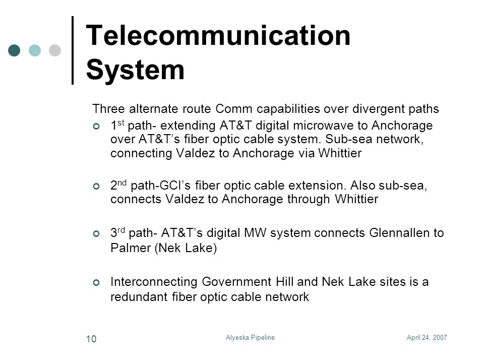 April 24, 2007Alyeska Pipeline 10 Telecommunication System Three alternate route Comm capabilities over divergent paths 1 st path- extending AT&T digi