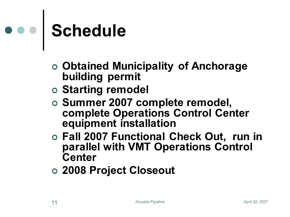 April 24, 2007Alyeska Pipeline 11 Schedule Obtained Municipality of Anchorage building permit Starting remodel Summer 2007 complete remodel, complete