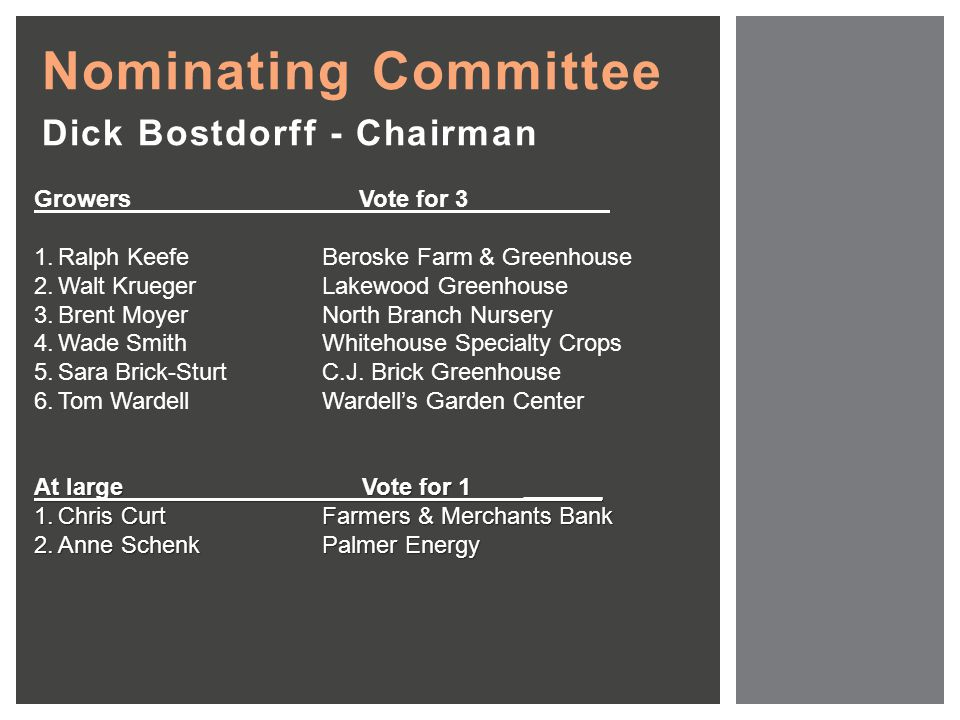 Nominating Committee Dick Bostdorff - Chairman Growers Vote for 3 1.Ralph KeefeBeroske Farm & Greenhouse 2.Walt KruegerLakewood Greenhouse 3.Brent MoyerNorth Branch Nursery 4.Wade SmithWhitehouse Specialty Crops 5.Sara Brick-SturtC.J.