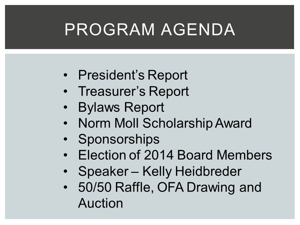 PROGRAM AGENDA President's Report Treasurer's Report Bylaws Report Norm Moll Scholarship Award Sponsorships Election of 2014 Board Members Speaker – Kelly Heidbreder 50/50 Raffle, OFA Drawing and Auction