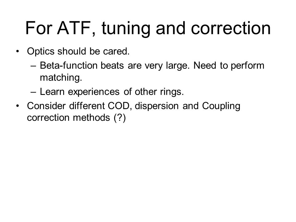 For ATF, tuning and correction Optics should be cared. –Beta-function beats are very large. Need to perform matching. –Learn experiences of other ring