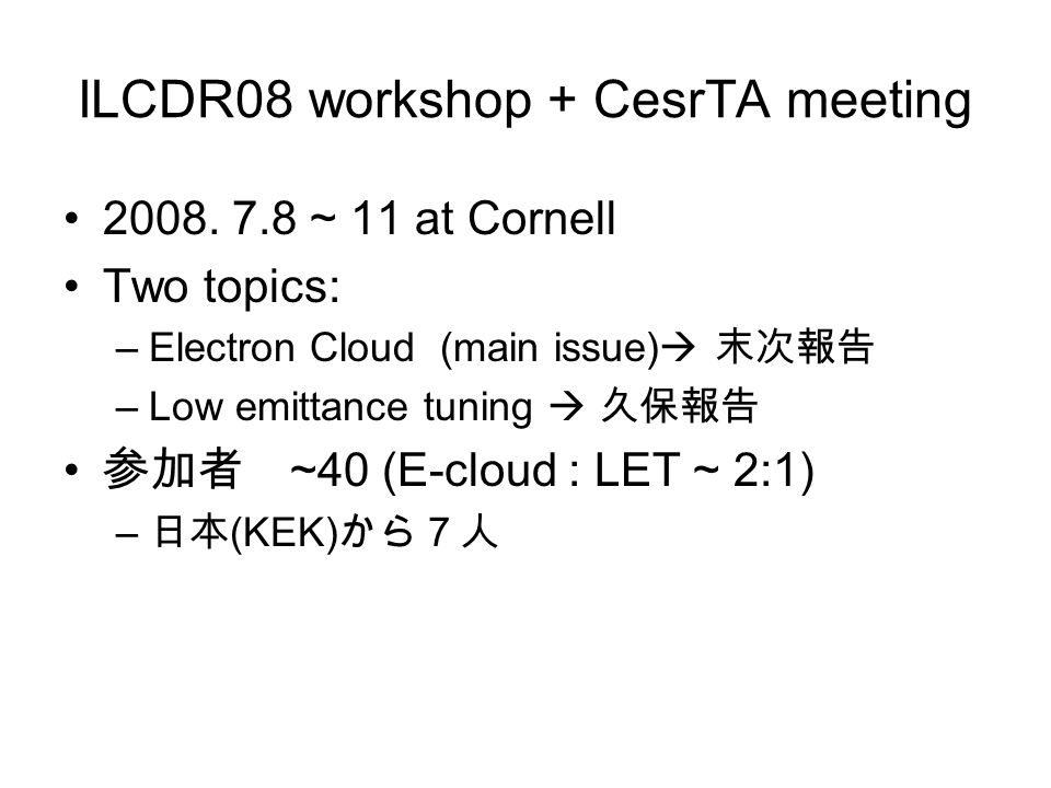 ILCDR08 workshop + CesrTA meeting 2008. 7.8 ~ 11 at Cornell Two topics: –Electron Cloud (main issue)  末次報告 –Low emittance tuning  久保報告 参加者 ~40 (E-cl