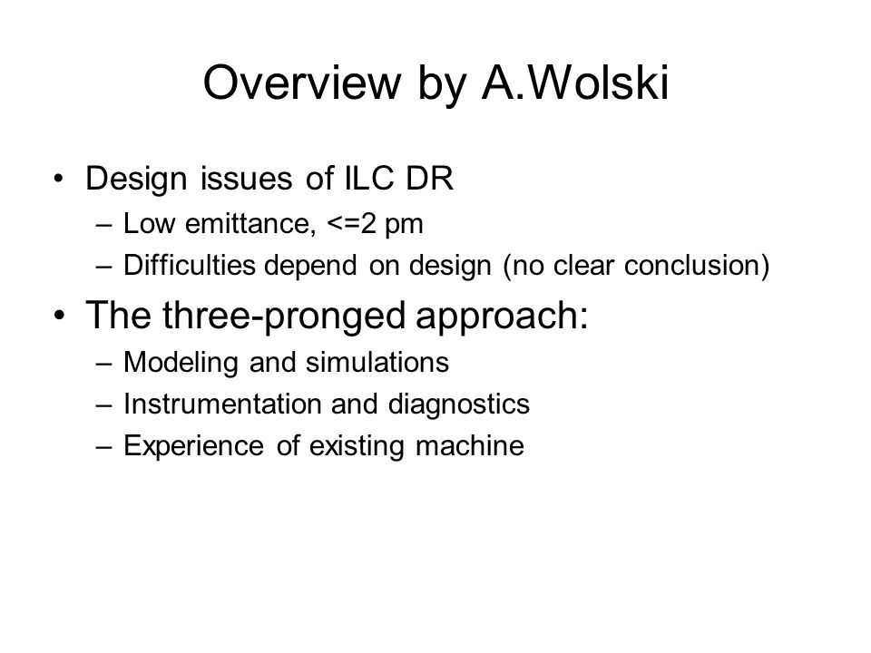 Overview by A.Wolski Design issues of ILC DR –Low emittance, <=2 pm –Difficulties depend on design (no clear conclusion) The three-pronged approach: –