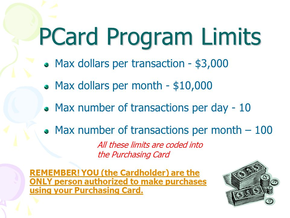 PCard Program Limits Max dollars per transaction - $3,000 Max dollars per month - $10,000 Max number of transactions per day - 10 Max number of transactions per month – 100 All these limits are coded into the Purchasing Card REMEMBER.