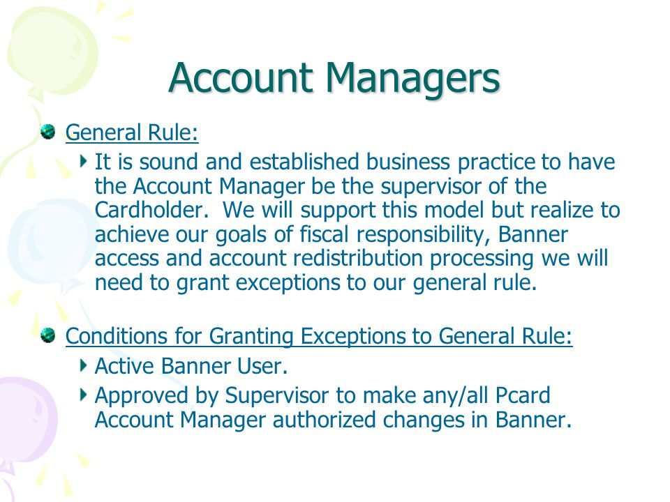 Account Managers General Rule: It is sound and established business practice to have the Account Manager be the supervisor of the Cardholder.