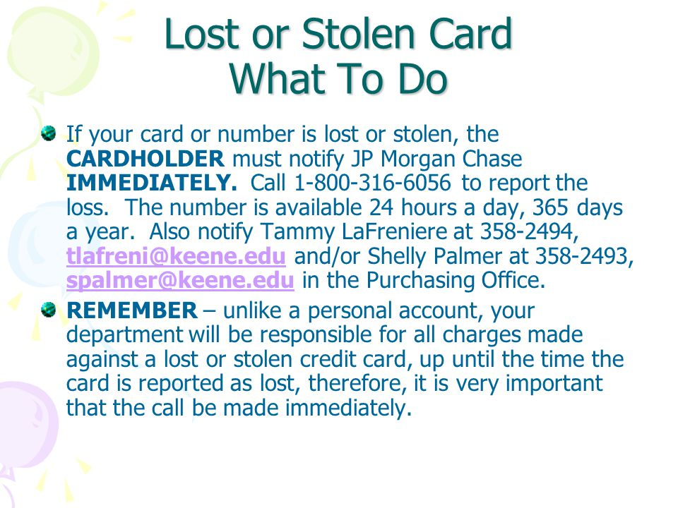 Lost or Stolen Card What To Do If your card or number is lost or stolen, the CARDHOLDER must notify JP Morgan Chase IMMEDIATELY.