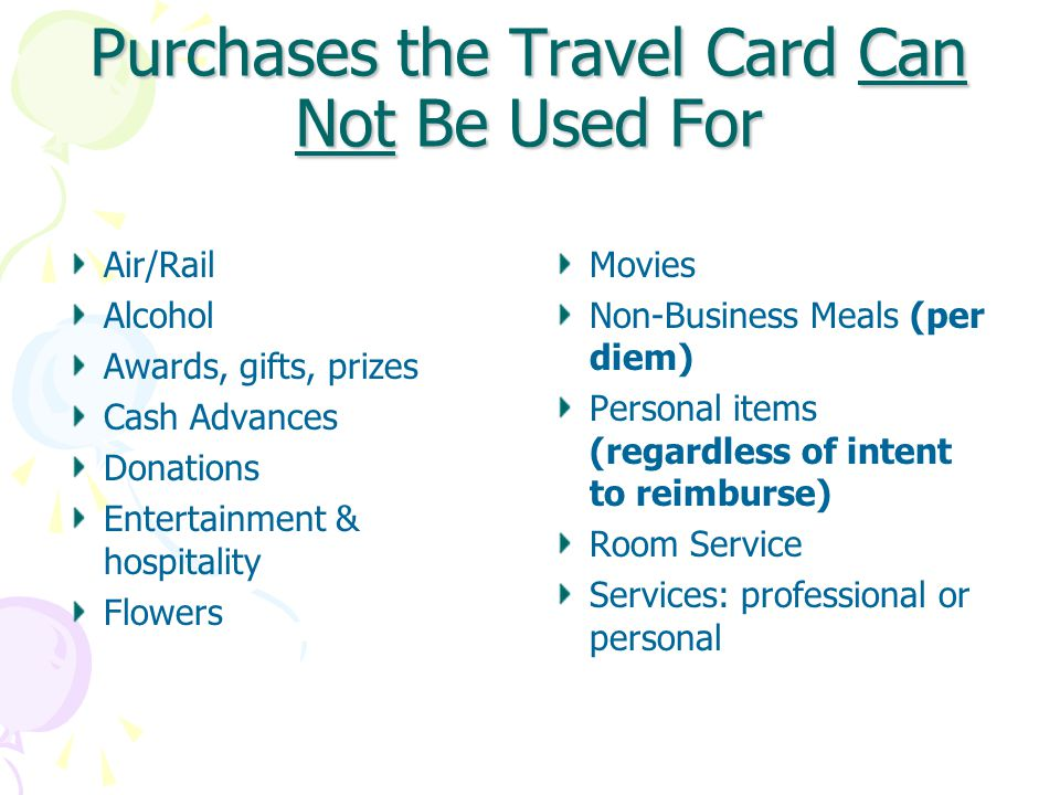 Purchases the Travel Card Can Not Be Used For Air/Rail Alcohol Awards, gifts, prizes Cash Advances Donations Entertainment & hospitality Flowers Movies Non-Business Meals (per diem) Personal items (regardless of intent to reimburse) Room Service Services: professional or personal
